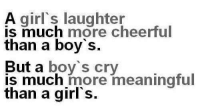 Girls, Memes, and Boy: s inu'h laugnteheerful  A girl's  is much more cheerful  than a boy s  But a boy's cry  is much more meaningtul  than a girl's.