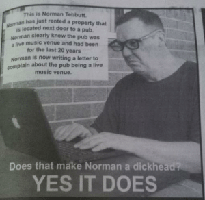 Every neighborhood has one: s is Norman Tebbutt.  n has just rented a property that  Nomsa located next door to a pub  Norman clearly knew the pub was  a live music venue and had been  for the last 20 years  Norman is now writing a letter to  complain about the pub being a live  music venue.  Does that make Norman a dickhead?  YES IT DOES Every neighborhood has one