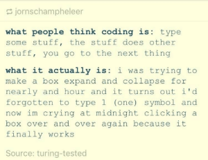 What coding actually is: S jornschampheleer  what people think coding is: type  some stuff, the stuff does other  stuff, you go to the next thing  what it actually is: i was trying to  make a box expand and collapse for  nearly and hour and it turns out i'd  forgotten to type 1 (one) symbol and  now im crying at midnight clicking a  box over and over again because it  finally works  Source: turing-tested What coding actually is