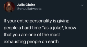 Someone had to say it: S Julia Claire  @ohJuliatweets  If your entire personality is giving  people a hard time *as a joke*, know  that you are one of the most  exhausting people on earth Someone had to say it