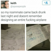 Drunk, Fucking, and Life: s keith  @spasepeople  so my roommate came back drunk  last night and doesnt remember  designing an entire fucking airplane I wish I was this productive when I'm drunk. All I do is talk an enormous amount of shit and ruin my life.