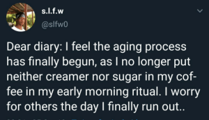 Neither: s.l.f.w  @slfw0  Dear diary: I feel the aging process  has finally begun, as I no longer put  neither creamer nor sugar in my cof-  fee in my early morning ritual. I worry  for others the day I finally run out..