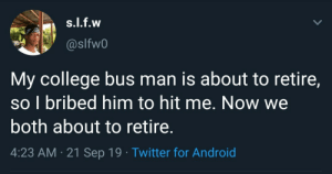 Why can't we all be this lucky 😭 (via /r/BlackPeopleTwitter): s.l.f.w  @slfw0  My college bus man is about to retire,  so I bribed him to hit me. Now we  both about to retire.  4:23 AM 21 Sep 19 Twitter for Android Why can't we all be this lucky 😭 (via /r/BlackPeopleTwitter)