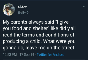 "Not to sound ungrateful but: s.l.f.w  @slfw0  My parents always said ""I give  you food and shelter"" like did y'all  read the terms and conditions of  producing a child. What were you  gonna do, leave me on the street.  12:53 PM 17 Sep 19 Twitter for Android Not to sound ungrateful but"