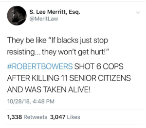 "all of this by kingtah MORE MEMES: S. Lee Merritt, Esq.  @MeritLaw  They be like ""If blacks just stop  resisting... they won't get hurt!""  #ROBERTBOWERS SHOT 6 COPS  AFTER KILLING 11 SENIOR CITIZENS  AND WAS TAKEN ALIVE!  10/28/18, 4:48 PM  1,338 Retweets 3,047 Likes all of this by kingtah MORE MEMES"