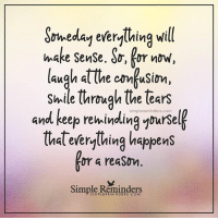 s-ll: S  ll  rweday everything w  laugh atthe comfusim  and keep rekindling ynursel  make SenSe. do, kor noW,  laugh at the cmusin,  Shile trough the tears  simplereminders.com  (hal everylhing happens  or a reaSon  Simple Reminders