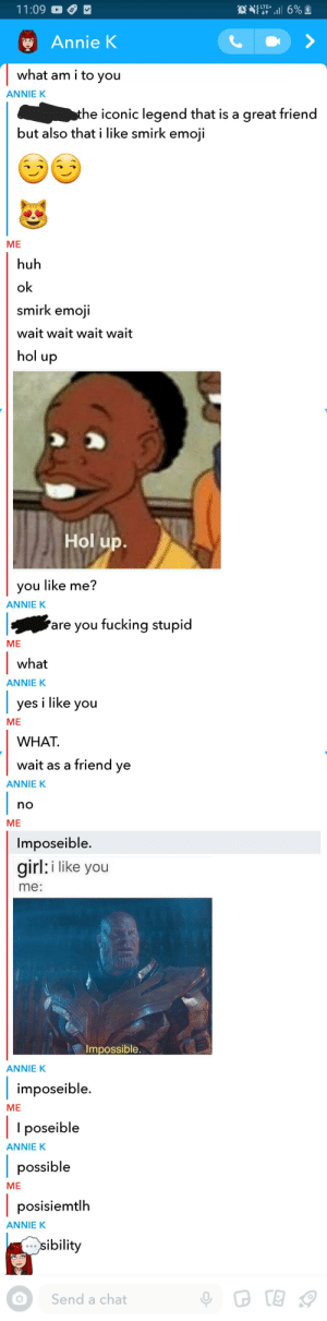 Emoji, Fucking, and Huh: S LTE+  11:09  Annie K  what am i to you  ANNIE K  the iconic legend that is a great friend  but also that i like smirk emoji  ME  huh  ok  smirk emoji  wait wait wait wait  hol up  KncOECoONERY  Hol up.  you like me?  ANNIE K  are you fucking stupid  ME  what  ANNIE K     yes i like you  ME  WHAT  wait as a friend ye  ANNIE K     no  ME  Imposeible.  girl: i like you  me:  Impossible.  ANNIE K  imposeible  ME  I poseible  ANNIE K  possible  ME  posisiemtlh  ANNIE K  sibility  Send a chat did i do it right boys?
