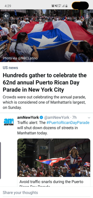 New York, News, and Streets: S LTE+  4:29  1 9SEIU  Photo via @NBCLatino  US news  Hundreds gather to celebrate the  62nd annual Puerto Rican Day  Parade in New York City  Crowds were out celebrating the annual parade,  which is considered one of Manhattan's largest,  on Sunday.  amNewYork @amNewYork 7h  am  Traffic alert: The #PuertoRicanDayParade  NEWYORK  will shut down dozens of streets in  Manhattan today.  UNE  5 AV  Avoid traffic snarls during the Puerto  au Darodo  Disan  Share your thoughts  e Time to get home to catch 60 minutes