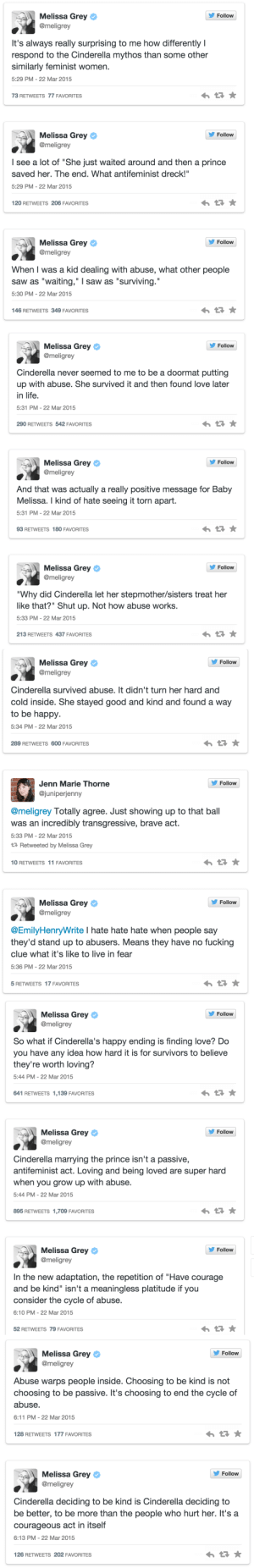 "fluffycakesistainted:  imagineagreatadventure:  I just thought this set of tweets was really important.  ​This set of tweets is ALWAYS important. : s, Melissa Grey  Follow  @meligrey  It's always really surprising to me how differently I  respond to the Cinderella mythos than some other  similarly feminist women.  5:29 PM-22 Mar 2015  73 RETWEETS 77 FAVORITES  Follow  Melissa Grey  @meligrey  I see a lot of ""She just waited around and then a prince  saved her. The end. What antifeminist dreck!""  5:29 PM-22 Mar 2015  120 RETWEETS 206 FAVORITES  s, Melissa Grey  Follow  @meligrey  When I was a kid dealing with abuse, what other people  saw as ""waiting,"" I saw as ""surviving.""  5:30 PM- 22 Mar 2015  146 RETWEETS 349 FAVORITES   Melissa Grey ф  @meligrey  ' Follow  Cinderella never seemed to me to be a doormat putting  up with abuse. She survived it and then found love later  in life  5:31 PM-22 Mar 2015  290 RETWEETS 542 FAVORITES  Follow  Melissa Grey ф  @meligrey  And that was actually a really positive message for Baby  Melissa. I kind of hate seeing it torn apart.  5:31 PM-22 Mar 2015  93 RETWEETS 180 FAVORITES  Follow  Melissa Grey ф  @meligrey  ""Why did Cinderella let her stepmother/sisters treat her  like that?"" Shut up. Not how abuse works.  5:33 PM-22 Mar 2015  213 RETWEETS 437 FAVORITES   s, Melissa Grey  @meligrey  Follow  Cinderella survived abuse. It didn't turn her hard and  cold inside. She stayed good and kind and found a way  to be happy  5:34 PM- 22 Mar 2015  289 RETWEETS 600 FAVORITES  Follovw  Jenn Marie Thorne  @juniperjenny  @meligrey Totally agree. Just showing up to that ball  was an incredibly transgressive, brave act.  5:33 PM- 22 Mar 2015  Retweeted by Melissa Grey  10 RETWEETS 11 FAVORITES  s, Melissa Grey  Follow  @meligrey  @EmilyHenryWrite I hate hate hate when people say  they'd stand up to abusers. Means they have no fucking  clue what it's like to live in fear  5:36 PM- 22 Mar 2015  5 RETWEETS 17 FAVORITES   Follow  Melissa Grey ф  @meligrey  So what if Cinderella's happy ending is finding love? Do  you have any idea how hard it is for survivors to believe  they're worth loving?  5:44 PM-22 Mar 2015  641 RETWEETS 1,139 FAVORITES  Follow  Melissa Grey  @meligrey  Cinderella marrying the prince isn't a passive,  antifeminist act. Loving and being loved are super hard  when you grow up with abuse.  5:44 PM-22 Mar 2015  895 RETWEETS 1,709 FAVORITES  Follovw  Melissa Grey ф  @meligrey  In the new adaptation, the repetition of ""Have courage  and be kind"" isn't a meaningless platitude if you  consider the cycle of abuse.  6:10 PM -22 Mar 2015  52 RETWEETS 79 FAVORITES   Melissa Grey  @meligrey  Follow  Abuse warps people inside. Choosing to be kind is not  choosing to be passive. It's choosing to end the cycle of  abuse.  6:11 PM-22 Mar 2015  128 RETWEETS 177 FAVORITES  Melissa Grey  @meligrey  Follow  Cinderella deciding to be kind is Cinderella deciding to  be better, to be more than the people who hurt her. It's a  courageous act in itself  6:13 PM-22 Mar 2015  126 RETWEETS 202 FAVORITES fluffycakesistainted:  imagineagreatadventure:  I just thought this set of tweets was really important.  ​This set of tweets is ALWAYS important."