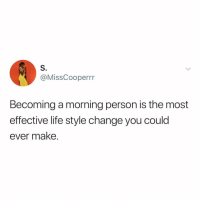 Life, Yeah, and Good: S.  @MissCooperrr  Becoming a morning person is the most  effective life style change you could  ever make. yeah... but, sleep is good
