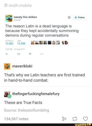 These are True Facts: S moth-mobile  sweaty five dollars  @iscoff  Follow  The reason Latin is a dead language is  because they kept accidentally summoning  demons during regular conversations  RETWEETS  LKES  10,962  13,598  3.58 PM - 10 Aug 2015  maverikloki  That's why we Latin teachers are first trained  in hand-to-hand combat.  thefingerfuckingfemalefury  These are True Facts  Source: thebestoftumbling  134,567 notes  ifunny.cO These are True Facts