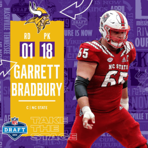With the #18 overall pick in the 2019 @NFLDraft, the @Vikings select C Garrett Bradbury! #NFLDraft (by @Bose) https://t.co/zoQ7roOQln: S NOW  ADD  Z DRAF  2019  NFL  missi  RIV  OUR  DRAFT  2019  RDPK URE IS NOW  Vikia  65  GARRETT  BRADBURY  NC STATE  FT  NOV  WILLE T  1  CI NC STATE  A TAKE  DRAFT  2019  OUR  ISHING With the #18 overall pick in the 2019 @NFLDraft, the @Vikings select C Garrett Bradbury! #NFLDraft (by @Bose) https://t.co/zoQ7roOQln