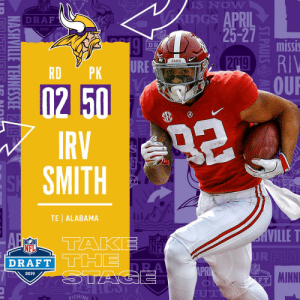 With the #50 overall pick in the 2019 @NFLDraft, the @Vikings select @AlabamaFTBL TE Irv Smith! #NFLDraft https://t.co/aiIhjA9hui: S NOW  APRIL  25-27  Z DRAF  2019  missi  BAMA  URE  미-  RDPK  -0250  IRV  SMITH  FT  TE| ALABAMA  NE  DRAFT  NFL  2019  MINNI  F T  19  ISHING With the #50 overall pick in the 2019 @NFLDraft, the @Vikings select @AlabamaFTBL TE Irv Smith! #NFLDraft https://t.co/aiIhjA9hui