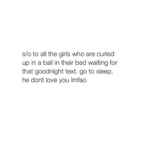 Girls, Go to Sleep, and Love: s/o to all the girls who are curled  up in a ball in their bed waiting for  that goodnight text. go to sleep,  he dont love you lmfao Lmfao