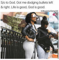 God, Life, and Memes: S/o to God. Got me dodging bullets left  & right. Life is good, God is good.  IG @QuotesFromTheHeart100 Thank ya 💯💯🙏 Folllw @prettybossytees @badbitchproblemz