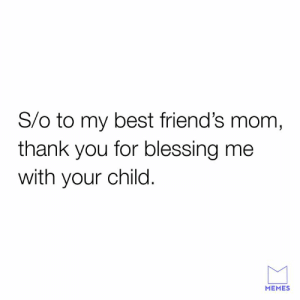 Thanks auntie: S/o to my best friend's mom,  thank you for blessing me  with your child  MEMES Thanks auntie