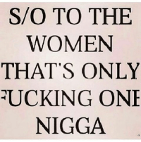 IG: S/O TO THE  WOMEN  THAT'S ONLY  RUCKING ONE  NIGGA IG