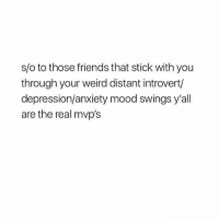 bless u: s/o to those friends that stick with you  through your weird distant introvert/  depression/anxiety mood swings y'all  are the real mvp's bless u