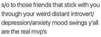 Friends, Introvert, and Mood: s/o to those friends that stick with you  through your weird distant introvert/  depression/anxiety mood swings y'all  are the real mvp's