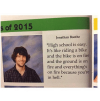 "😂😂Legendary: s of 2015  Jonathan Boothe  ""High school is easy  It's like riding a bike  and the bike is on fire  and the ground is orn  fire and everything's  on fire because you're  in hell."" 😂😂Legendary"