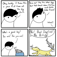 Bad, Friends, and Good: S.  Okay bvddy. I Kiou HhisYoure not like the other d  ovc first time at  But that doesat mean that you  cant make  the do  Some friends.  Woof.  |(Nol Bad Dog Rell  NoBitin  who's a good b。 ?  lov are'. Tes you are  Grr!  Rob.comics Dogfish. (OC)
