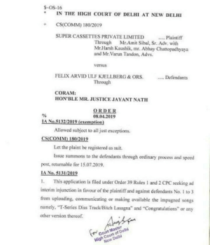"""LEAKED: S-OS-16  IN THE HIGH COURT OF DELHI AT NEW DELHI  +CS(COMM) 180/2019  SUPER CASSETTES PRIVATE LIMITED  Plaintiff  Through Mr.Amit Sibal, Sr. Adv. with  Mr.Harsh Kaushik, mr. Abhay Chattopadhyaya  and Mr.Varun Tandon, Advs.  versus  FELIX ARVID ULF KJELLBERG&ORS  Defendants  Through  CORAM:  HON'BLE MR. JUSTICE JAYANT NATH  ORDER  08.04.2019  No.5132/2019 (exemption)  Allowed subject to all just exceptions.  CS(COMM) 180/2019  Let the plaint be registered as suit.  Issue summons to the defendants through ordinary process and speed  post, returmable for 15.07.2019.  IA No. 5131/2019  I. This application is filed under Order 39 Rules I and 2 CPC seeking ad  interim injunction in favour of the plaintiff and against defendants No. 1 to 3  from uploading, communicating or making available the impugned songs  namely, """"T-Series Diss Track/Bitch Lasagna"""" and """"Congratulations"""" or any  other version thereof LEAKED"""
