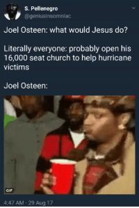 <p>Flood water might get into my church (via /r/BlackPeopleTwitter)</p>: S. Pellenegro  @geniusinsomniac  Joel Osteen: what would Jesus do?  Literally everyone: probably open his  16,000 seat church to help hurricane  victims  Joel Osteen:  GIF  4:47 AM 29 Aug 17 <p>Flood water might get into my church (via /r/BlackPeopleTwitter)</p>