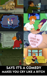 Bitch, Crying, and Joker: s PHILIP FRY  LEAVE ME  ORIGINAL  MARTIAN  LESS  NAMED FOR HIS UNOLL.  TO CARRY ON  SPIRI  DEAR FRY,  SAYS IT'S A COMEDY  MAKES YOU CRY LIKE A BITCH Seriously though, Futurama made me cry like a child. -Joker