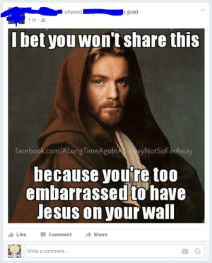 Facebook, I Bet, and Jesus: s post.  shared  1 hr  I bet you won't share this  facebook.com/ALongTimeAgoln xyNotSoFarAway  because you're too  embarrassed to have  Jesus on your wall  Like  Comment  Share  Write a comment... memehumor:I always thought that Anakin was Space Jesus?!