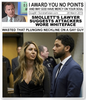 Af, God, and Lawyer: S S I AWARD YOU NO POINTS  AF AND MAY GOD HAVE MERCY ON YOUR SOUL  28 March 2019  DougM SondraKistan.com  SMOLLETT'S LAWYER  SUGGESTS ATTACKERS  WORE WHITEFACE  WASTED THAT PLUNGING NECKLINE ON A GAY GUY I award you no points...