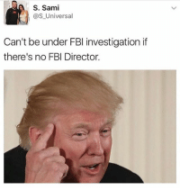 Fbi, Memes, and 🤖: S. Sami  as Universal  Can't be under FBI investigation if  there's no FBI Director. 😂😂