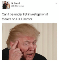 Fbi, Memes, and Worldstar: S. Sami  as Universal  Can't be under FBI investigation if  there's no FBI Director. He ain't lyin tho! 😳😂 WSHH @worldstar (via @s_universal)