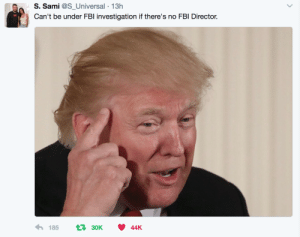 Fbi, Putin, and Who: S. Sami @S Universal -13h  Can't be under FBl investigation if there's no FBI Director.  18530K44K Whos he gonna putin Comeys empty seat?