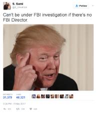 """Fbi, May, and Hay: S. Sami  @s_Universal  Follow v  Can't be under FBl investigation if there's no  FBI Director.  RETWEETS  LIKES  31,379 46,321  3:26 PM - 9 May 2017  จ่า 193 31K  46K <p>""""No puede investigarte el FBI si no hay director del FBI""""<br/></p>"""