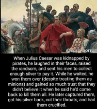 Creepy, Fucking, and Memes: @s  scary horo  When Julius Caesar was kidnapped by  pirates, he laughed in their faces, raised  the randsom, and sent his men to collect  enough silver to pay it. While he waited, he  won them over (despite treating them as  minions) and gained so much trust that they  didn't believe it when he said he'd come  back to kill them all. He later captured them,  got his silver back, cut their throats, and had  them crucified. This man is a fucking savage - - - horror creepy scary fact didyouknow creepyenemies creepyfact juliuscaesar caesar romans ancientrome latin