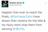 BREAKING NEWS: 12 Stiches in Afridi's hand. He is OUT of the PSL Final which will take place in Lahore.: S Shahid Afridi  @SAfridi Official  Happier than ever to reach the  finals  a Peshawar Zalmi have  shown their resolve for the title &  my injury wont stop them from  Winning  BREAKING NEWS: 12 Stiches in Afridi's hand. He is OUT of the PSL Final which will take place in Lahore.