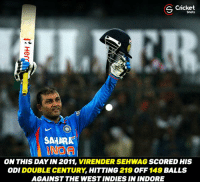 Virender Sehwag !: s Shots  CD  SAHARA  ON THIS DAY IN 2011, VIRENDER SEHWAG  SCORED HIS  ODI DOUBLE CENTURY,  HITTING  219  OFF  149  BALLS  AGAINST THE WEST INDIES IN INDORE Virender Sehwag !