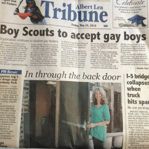 "America, Drugs, and Friday: s shut  Celebrale  N 1 Albert Le  Tribune  Boy Scouts to accept gay boys  raduate's open house with  Albert Lea Tribane.  out Packers.  an announcement i  Call soday  01-379-9sSO  Friday, May 24, 2013  5oc  le-  rganization continues to disallow gay leaders ldAmeting is plantnied portesd the proponal edb  GRAPEVİNE, Teatr)-un po adalto renainsin hırce.  her lengthy and w  debato a e dedso se  of the conservative religions  the  mittee. The policy change tales  effect Jan  N may iberal Scout  elers l for bs  lnaders of the  outof America have votel plan to cuntinu ireeninectet Dut Then ay d  y boys for the fint time, but  wst couducteds has beco a challengi  atbonal Cmncl's ann  chapter in ouSoot u  ict executive, Wayne Brocksald Prank  We ate deeply saiddened,  an ead to that excl  e, president of  SA top ofticial  for that strp  the Southern Baptist Conven  tion's esecutive committee  h the  at copference cristee sold after the vote While  atedf rmactions frm the let are  d right male clear that the  it far  n Boy Sooat ead  have differing  Meanwle many conserya  tves within the Scouts are disftse  traught at te outoome ofthe mofthe coucil  Dallanthispoliey, Rids are brtter off  ""Homosesal behavior is in  contrioversies are far  I ONE  wben they're in Scouting  towever, the outcome wi  Wil  tbe Souts loupstanding han vot  are threatening cast ballots, oi ot eod themembernhip po  Scouts, Pagn  Ihrough the back door 1-5 bridge  collapses  PM REPORT  eputies tag 3  rmony Park  r drugs near  when  truck  ENEVA Three  wene arrested  ted for drug pos-  sion on Thuraday  ning near Harmony  79503 291th St.  rding to tthe Free-  County Sheritt's  hits spa  No one perishes  ports stated at  pm. deputies  Christian Creed  man for a smal  nt of marquana  son  eld on a  MOUNT VERNOS  Wash (AP)-The Ints  state 5 bridge collapse  into the Skagit River w  caused by an oversize  truck hitting the span  the Washington State  Dek  -degree posses  02 am to  Patrol chief sald.  For reasons unln  at this point in time t  Thomas John  gh for tith  semi struck the overh  of the bridge causing  collapse,John Batist  n overnitht new  The truck made it ot  the bridce and the idr  ht  ons When I thought my local paper couldnt get any worse."