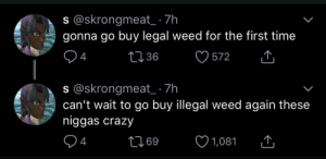 Legal weed do be hitting different: s @skrongmeat_ 7h  94  s @skrongmeat_ 7h  gonna go buy legal weed for the first time  1236  572 W  cant wai to go buy llegal weed again these  niggas crazy  94  69 Legal weed do be hitting different