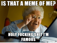 Finally my 15 minutes of fame are here! *has stroke*: S THAT A MEME OF ME?  HOLY FUCKING SHIT M  FAMOUS Finally my 15 minutes of fame are here! *has stroke*