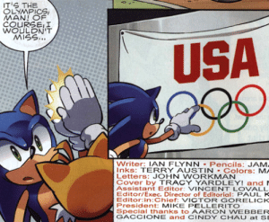 destroyablehorse: stoicsilence: he tries to grab the fucking rings : S THE  LYMPICS  COURSEII  WOULDN'T  MISS..  USA  Writer: IAN FLYNN Pencils: JAM  Inks: TERRY AUSTIN Colors: MA  Letters: JOHN WORKMAN  Cover by TRACY YARDLEY! and  Assistant Editor: VINCENT LOVALL  Editor/Exec. Director of Editorial: PAUL K  Editor:in:Chief: VICTOR GORELICK  President: MIKE PELLERITO  Special thanks to AARON WEBBER  GACCIONE and CINDY CHAUat SE destroyablehorse: stoicsilence: he tries to grab the fucking rings