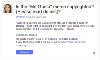 "gusta: s the ""Me Gusta"" meme copyrighted?  (Please read details)?  TWarren asked 2 years ago  I wanted to use the Me Gusta meme face as a logo for a band l'm  starting. I don't want to copyright it for myself, I just didn't know if it was  public domain, or if it is owned by someone. Thanks!  Additional Details  Me gusta means ""I like it"" in Spanish. Yo hablo espanol  f you don't know what a meme is, go to: http://memebase.com  2 years ago  Answer"
