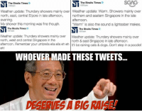 "Lightsaber, Memes, and North West: S The Straits Times  The Straits Times  asToom  Weather update: Thundery showers mainly over Weather update: Warm. Showers mainly over  north, east, central Spore in late afternoon  northern and eastern Singapore in the late  afternoon.  evening  My shower this morning was fine though.  ""Warm"" is also the sound a lightsaber makes.  ST The Straits Times  SD  The Straits Times  OSTcam  Weather update: Thundery showers mainly over  Weather update: Thundery showers mainly over  north, west and central Singapore in the  north & east Singapore in late afternoon.  afternoon. Remember your umbrella ella ella eh eh It'll be raining cats & dogs. Don't step in a poodle!  eh!  WHOEVER MADE THESE TWEETS  SABIGRARGE  DESERVIESA A news source with funny and quippy tweets? I like where this is going..."