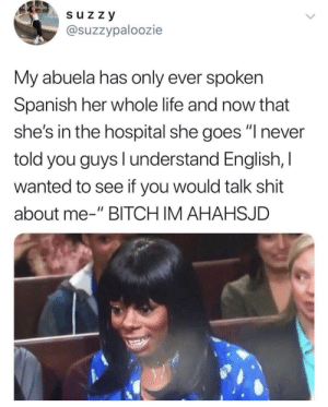"Bitch, Life, and Shit: s uz z y  @suzzypaloozie  My abuela has only ever spoken  Spanish her whole life and now that  she's in the hospital she goes ""I never  told you guys l understand English, I  wanted to see if you would talk shit  about me-"" BITCH IM AHAHSJD Don't talk shit about Abuela"
