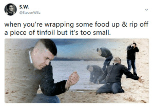 It happens to the best of us.: S.W.  @StevenWillz  when you're wrapping some food up & rip off  a piece of tinfoil but it's too small It happens to the best of us.