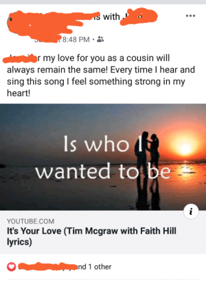 Good old family love: S with  8:48 PM  r my love for you as a cousin will  always remain the same! Every time I hear and  sing this song feel something strong in my  heart!  Is who  wanted to be  i  YOUTUBE.COM  It's Your Love (Tim Mcgraw with Faith Hill  lyrics)  nd 1 other Good old family love