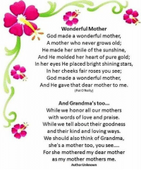 S Wonderful Mother  God made a wonderful mother,  A mother who never grows old;  He made her smile of the sunshine,  And He molded her heart of pure gold;  In her eyes He placed bright shining stars,  In her cheeks fair roses you see;  God made a wonderful mother,  And He gave that dear mother to me.  (Pat O'Reilly)  And Grandma's too...  While we honor all our mothers  with words of love and praise.  While we tell about their goodness  and their kind and loving ways.  We should also think of Grandma  she's a mother too, you see...  For she mothered my dear mother  as my mother mothers me.  Author Unknown Have a Happy Mother's Day! 💋💋