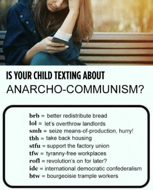 Tyranny: S YOUR CHILD TEXTING ABOUT  ANARCHO-COMMUNISM?  brb - better redistribute bread  lol - let's overthrow landlords  smh seize means-of-production, hurry!  tbh - take back housing  stfu support the factory union  tfw- tyranny-free workplaces  rofl revolution's on for later?  idc - international democratic confederalism  btw bourgeoisie trample workers