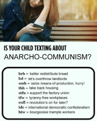 Lol, Smh, and Stfu: S YOUR CHILD TEXTING ABOUT  ANARCHO-COMMUNISM?  brb better redistribute bread  lol let's overthrow landlords  smh = seize means-of-production, hurry!  tbh = take back housing  stfu support the factory union  tfw- tyranny-free workplaces  rofl = revolutions on for later?  idc international democratic confederalism  btw bourgeoisie trample workers