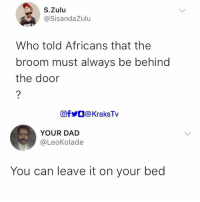 Broomstick, Dad, and Memes: S.Zulu  @SisandaZulu  Who told Africans that the  broom must always be behind  the door  回fyO @ KraksTv  YOUR DAD  @LeoKolade  You can leave it on your bed 😭😂😂😂 . . KraksTv broomstick broom africans